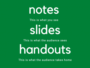 Notes, slides, and handouts, they have different purposes.