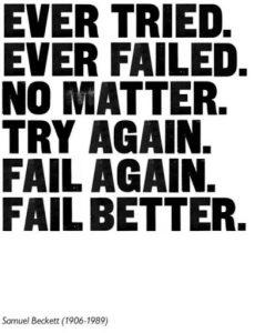 Ever tried, ever failed, no matter, try again, fail again, fail better.