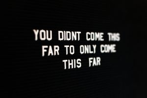 Sign that says, You did't come this far to only come this far.